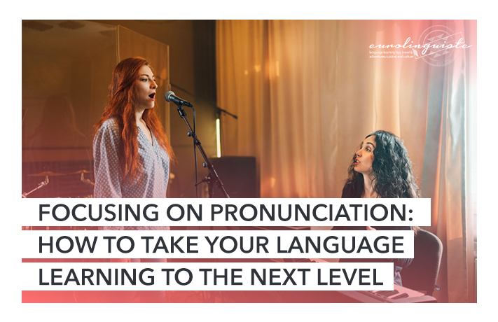 Focusing on Pronunciation: How To Take Your Language Learning To The Next Level | Eurolinguiste