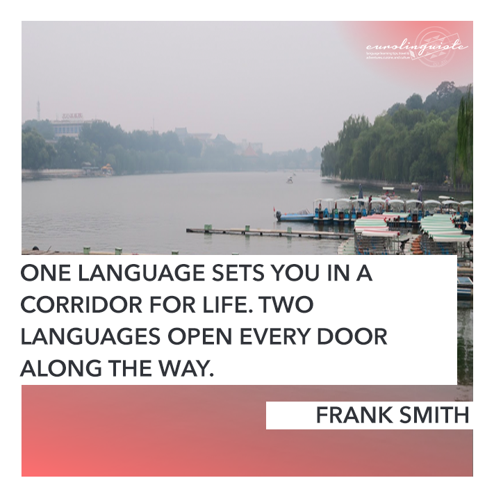 One language sets you in a corridor for life. Two languages open every door along the way. FRANK SMITH